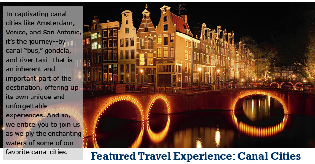 "In captivating canal cities like Amsterdam, Venice, and San Antonio, it's the journey--by canal ""bus,"" gondola, and river taxi--that is an inherent and important part of the destination, offering up its own unique and unforgettable experiences. And so, we entice you to join us as we ply the enchanting waters of some of our favorite canal cities."
