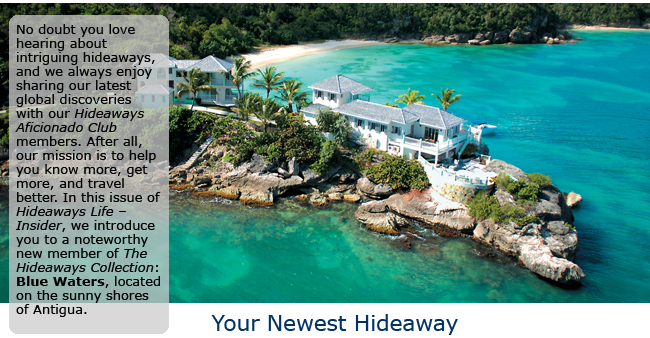 No doubt you love hearing about intriguing hideaways, and we always enjoy sharing our latest global discoveries with our Hideaways Aficionado Club members. After all, our mission is to help you know more, get more, and travel better. In this issue of Hideaways Life – Insider, we introduce you to a noteworthy new member of The Hideaways Collection: Blue Waters, located on the sunny shores of Antigua.