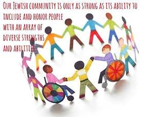Our Jewish Community is only as strong as its ability to include and honor people with an array of diverse strengths and abilities