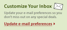 Customize Your Inbox - Update your e-mail preferences so you don't miss out on any special deals. Update e-mail preferences